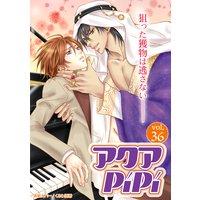 アクアPiPi vol.36 エキゾチックな傲慢王子×新人ピアニスト、ほか
