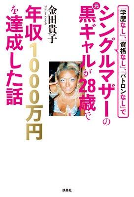 『「学歴なし」、「資格なし」、「パトロンなし」でシングルマザーの元黒ギャルが28歳で年収1000万円を達成した話』
