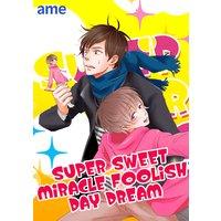 SUPER SWEET MIRACLE FOOLISH DAYDREAM