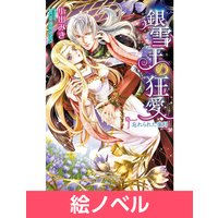 【絵ノベル】銀雪王の狂愛 忘れられた蜜月 6