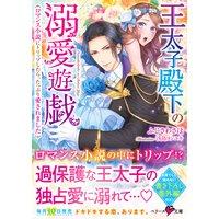 王太子殿下の溺愛遊戯〜ロマンス小説にトリップしたら、たっぷり愛されました〜
