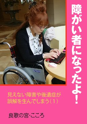 障がい者になったよ!〜見えない障害や後遺症が誤解を生んでしまう
