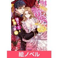【絵ノベル】政略溺愛婚〜強引な王と初恋人質姫〜