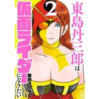 東島丹三郎は仮面ライダーになりたい 2