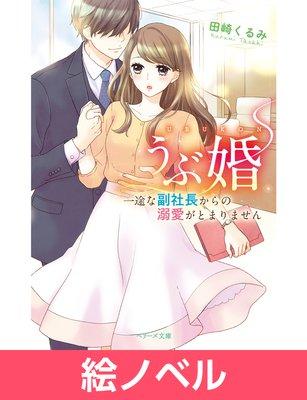 【絵ノベル】うぶ婚〜一途な副社長からの溺愛がとまりません〜