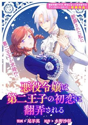 悪役令嬢は第二王子の初恋に翻弄される