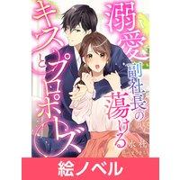 【絵ノベル】溺愛副社長の蕩けるキスとプロポーズ