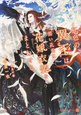 虹色の翼王は黒い孔雀に花嫁衣装をまとわせる【特別版】