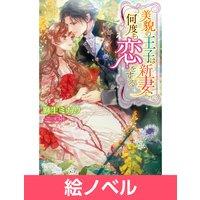 【絵ノベル】美貌の王子は新妻に何度も恋をする