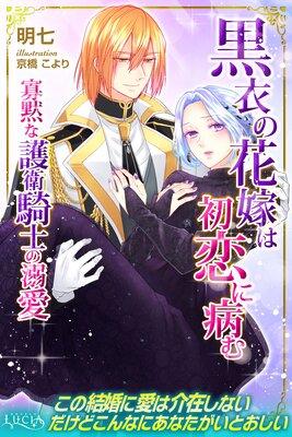 黒衣の花嫁は初恋に病む 寡黙な護衛騎士の溺愛