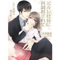 元カレ社長に再調教されて〜甘く、危険な独占愛〜