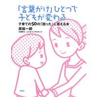 「言葉がけ」ひとつで子どもが変わる 子育ての50の「困った」に答える本