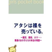 アタシは裸を売っている。〜援交、風俗、AV……普通の女の子たちの本当の物語〜